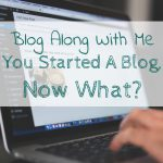 Blog Along With Me: You Started a Blog, Now What? – With FREE Printable!